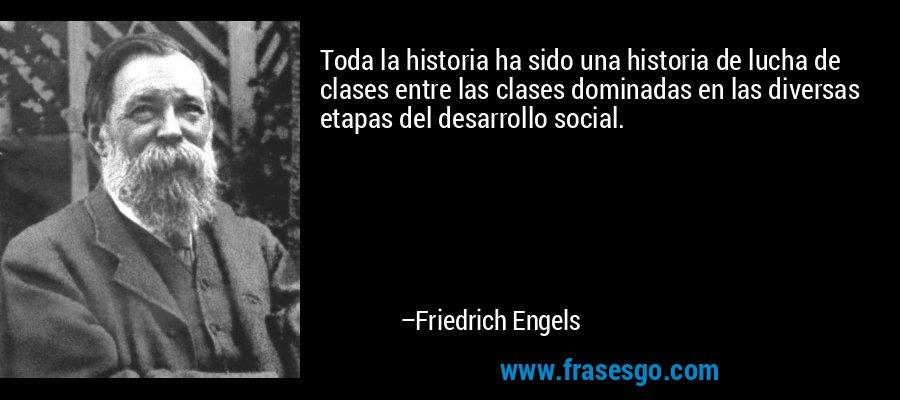 Toda la historia ha sido una historia de lucha de clases entre las clases dominadas en las diversas etapas del desarrollo social. – Friedrich Engels