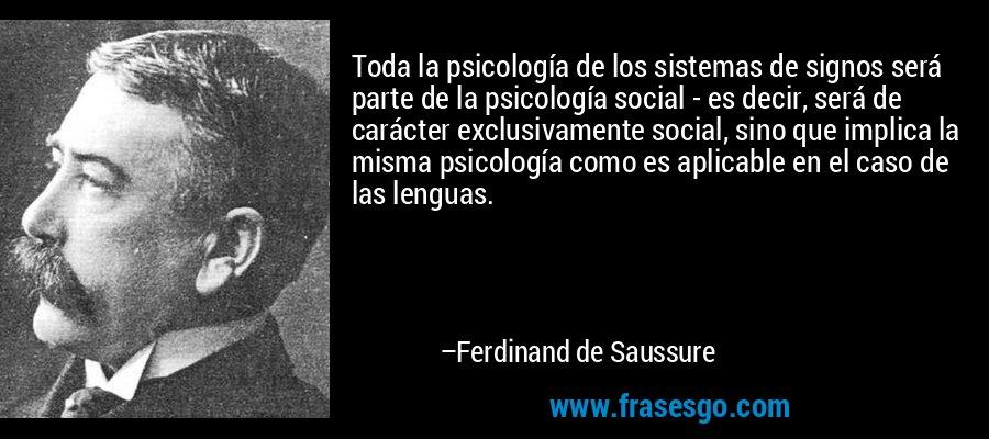 Toda la psicología de los sistemas de signos será parte de la psicología social - es decir, será de carácter exclusivamente social, sino que implica la misma psicología como es aplicable en el caso de las lenguas. – Ferdinand de Saussure