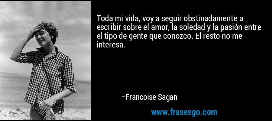 Toda mi vida, voy a seguir obstinadamente a escribir sobre el amor, la soledad y la pasión entre el tipo de gente que conozco. El resto no me interesa. – Francoise Sagan