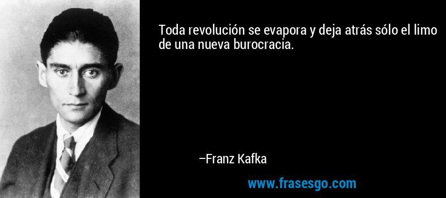 Toda revolución se evapora y deja atrás sólo el limo de una nueva burocracia. – Franz Kafka