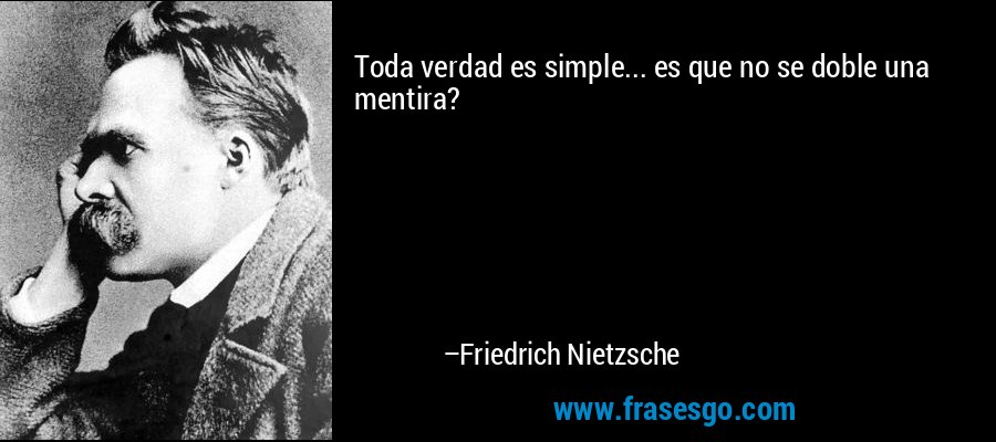 Toda verdad es simple... es que no se doble una mentira? – Friedrich Nietzsche
