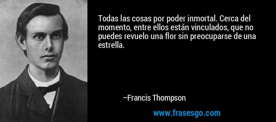 Todas las cosas por poder inmortal. Cerca del momento, entre ellos están vinculados, que no puedes revuelo una flor sin preocuparse de una estrella. – Francis Thompson