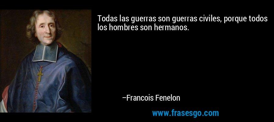 Todas las guerras son guerras civiles, porque todos los hombres son hermanos. – Francois Fenelon