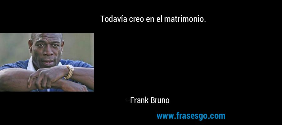 Todavía creo en el matrimonio. – Frank Bruno