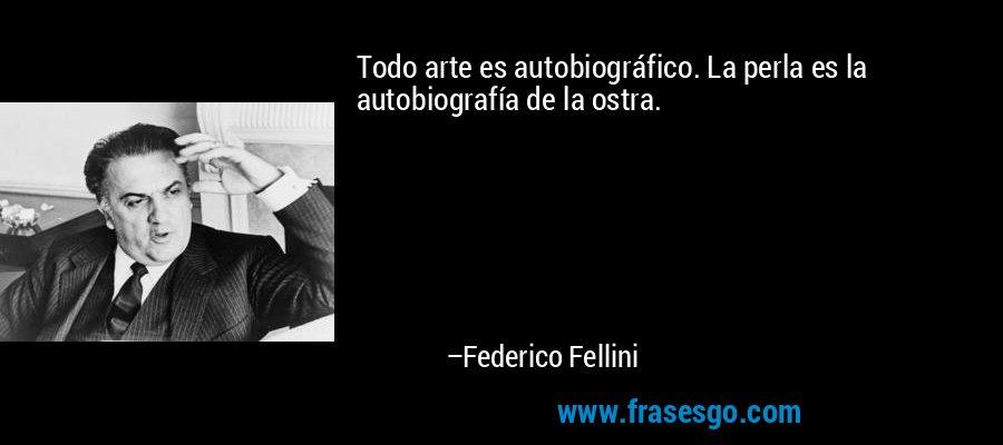 Todo arte es autobiográfico. La perla es la autobiografía de la ostra. – Federico Fellini