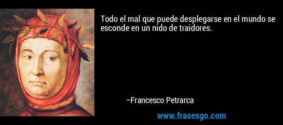 Todo el mal que puede desplegarse en el mundo se esconde en un nido de traidores. – Francesco Petrarca