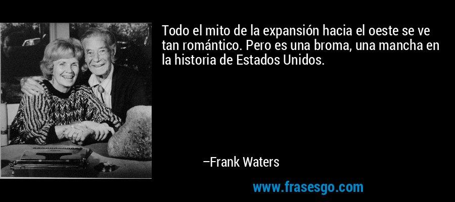 Todo el mito de la expansión hacia el oeste se ve tan romántico. Pero es una broma, una mancha en la historia de Estados Unidos. – Frank Waters
