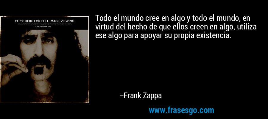 Todo el mundo cree en algo y todo el mundo, en virtud del hecho de que ellos creen en algo, utiliza ese algo para apoyar su propia existencia. – Frank Zappa