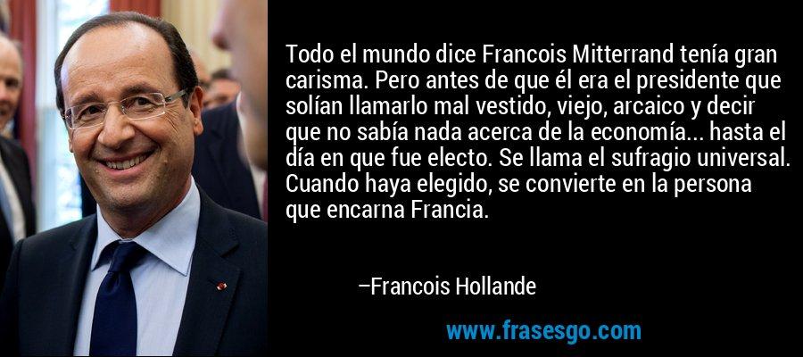 Todo el mundo dice Francois Mitterrand tenía gran carisma. Pero antes de que él era el presidente que solían llamarlo mal vestido, viejo, arcaico y decir que no sabía nada acerca de la economía... hasta el día en que fue electo. Se llama el sufragio universal. Cuando haya elegido, se convierte en la persona que encarna Francia. – Francois Hollande