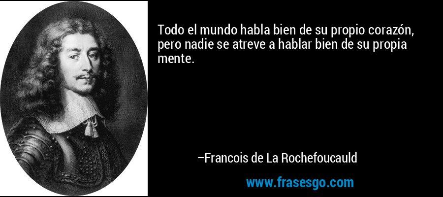 Todo el mundo habla bien de su propio corazón, pero nadie se atreve a hablar bien de su propia mente. – Francois de La Rochefoucauld