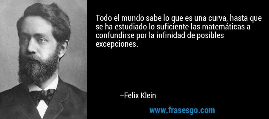 Todo el mundo sabe lo que es una curva, hasta que se ha estudiado lo suficiente las matemáticas a confundirse por la infinidad de posibles excepciones. – Felix Klein