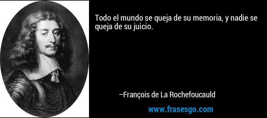 Todo el mundo se queja de su memoria, y nadie se queja de su juicio. – François de La Rochefoucauld