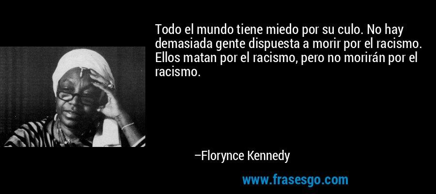 Todo el mundo tiene miedo por su culo. No hay demasiada gente dispuesta a morir por el racismo. Ellos matan por el racismo, pero no morirán por el racismo. – Florynce Kennedy