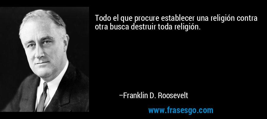 Todo el que procure establecer una religión contra otra busca destruir toda religión. – Franklin D. Roosevelt