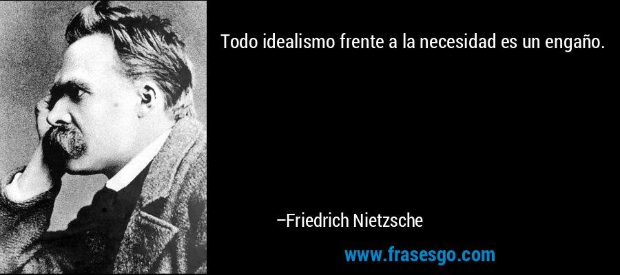 Todo idealismo frente a la necesidad es un engaño. – Friedrich Nietzsche