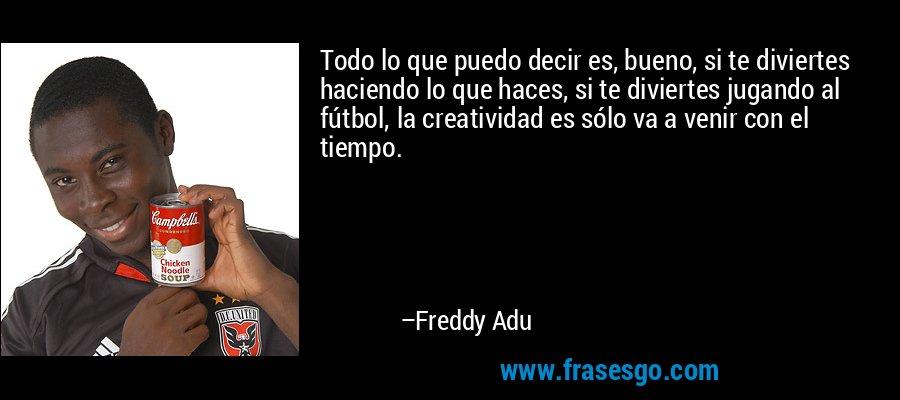 Todo lo que puedo decir es, bueno, si te diviertes haciendo lo que haces, si te diviertes jugando al fútbol, la creatividad es sólo va a venir con el tiempo. – Freddy Adu