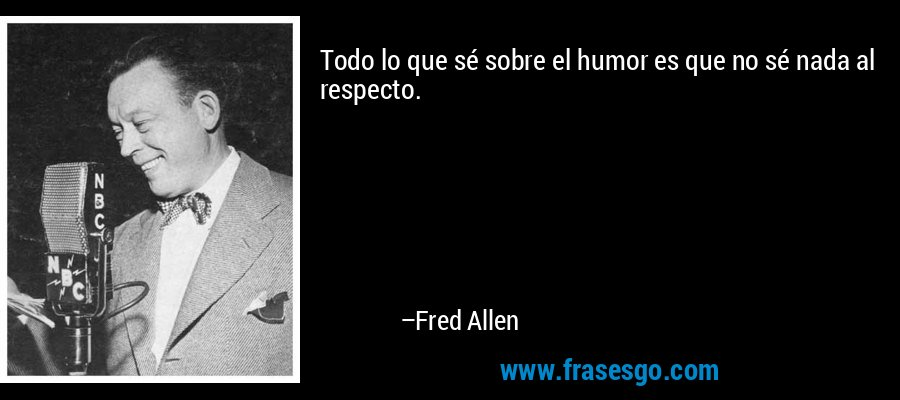 Todo lo que sé sobre el humor es que no sé nada al respecto. – Fred Allen