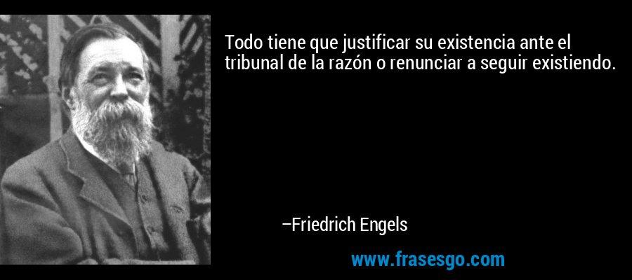 Todo tiene que justificar su existencia ante el tribunal de la razón o renunciar a seguir existiendo. – Friedrich Engels