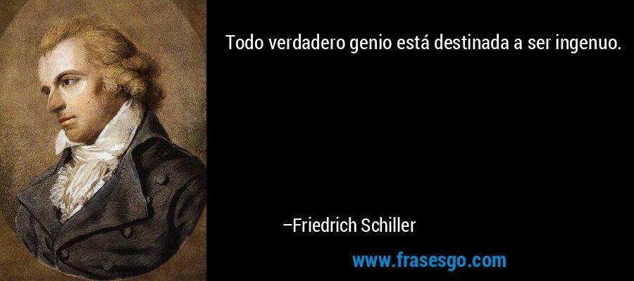 Todo verdadero genio está destinada a ser ingenuo. – Friedrich Schiller