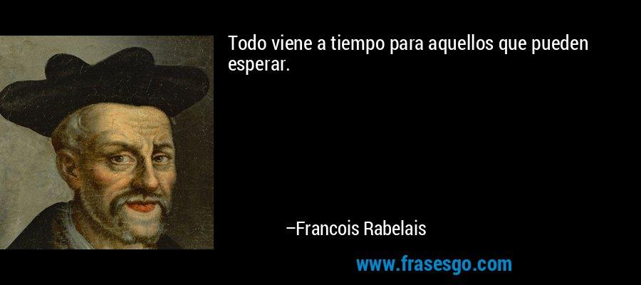 Todo viene a tiempo para aquellos que pueden esperar. – Francois Rabelais