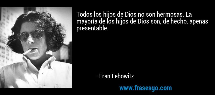 Todos los hijos de Dios no son hermosas. La mayoría de los hijos de Dios son, de hecho, apenas presentable. – Fran Lebowitz
