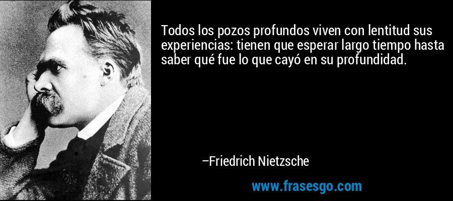 Todos los pozos profundos viven con lentitud sus experiencias: tienen que esperar largo tiempo hasta saber qué fue lo que cayó en su profundidad. – Friedrich Nietzsche