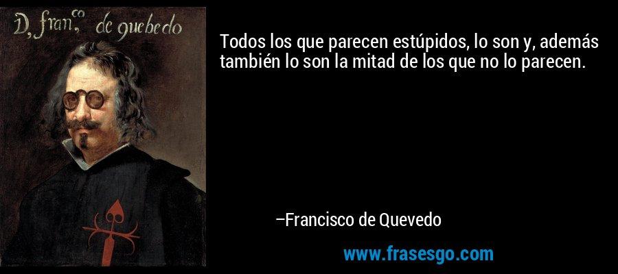 Todos los que parecen estúpidos, lo son y, además también lo son la mitad de los que no lo parecen. – Francisco de Quevedo