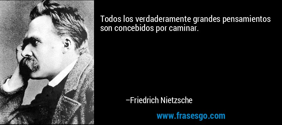 Todos los verdaderamente grandes pensamientos son concebidos por caminar. – Friedrich Nietzsche