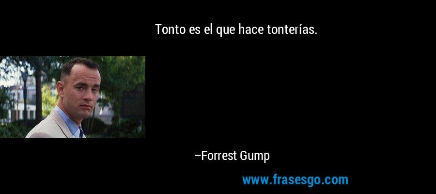 Tonto es el que hace tonterías. – Forrest Gump
