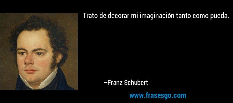 Trato de decorar mi imaginación tanto como pueda. – Franz Schubert