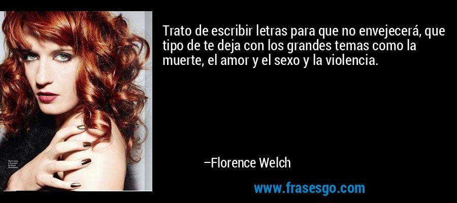 Trato de escribir letras para que no envejecerá, que tipo de te deja con los grandes temas como la muerte, el amor y el sexo y la violencia. – Florence Welch