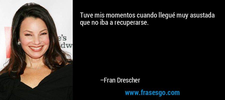 Tuve mis momentos cuando llegué muy asustada que no iba a recuperarse. – Fran Drescher