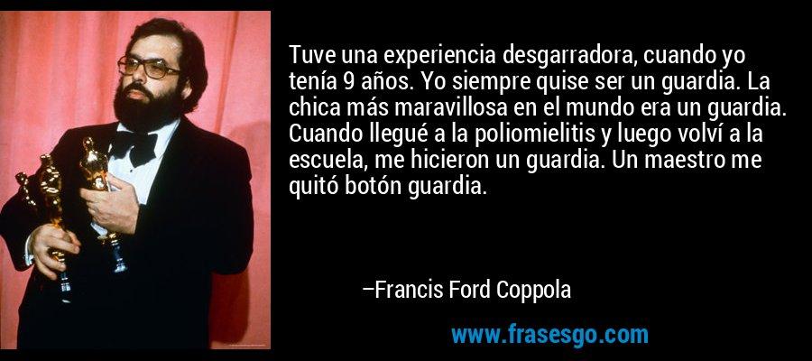 Tuve una experiencia desgarradora, cuando yo tenía 9 años. Yo siempre quise ser un guardia. La chica más maravillosa en el mundo era un guardia. Cuando llegué a la poliomielitis y luego volví a la escuela, me hicieron un guardia. Un maestro me quitó botón guardia. – Francis Ford Coppola