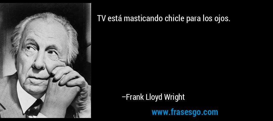 TV está masticando chicle para los ojos. – Frank Lloyd Wright