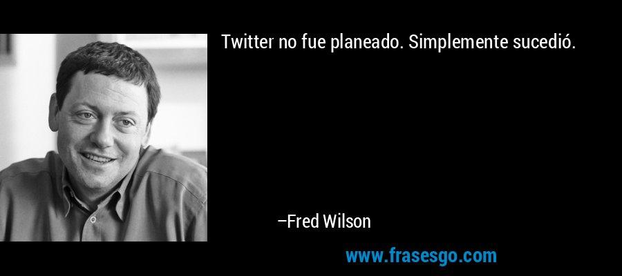 Twitter no fue planeado. Simplemente sucedió. – Fred Wilson