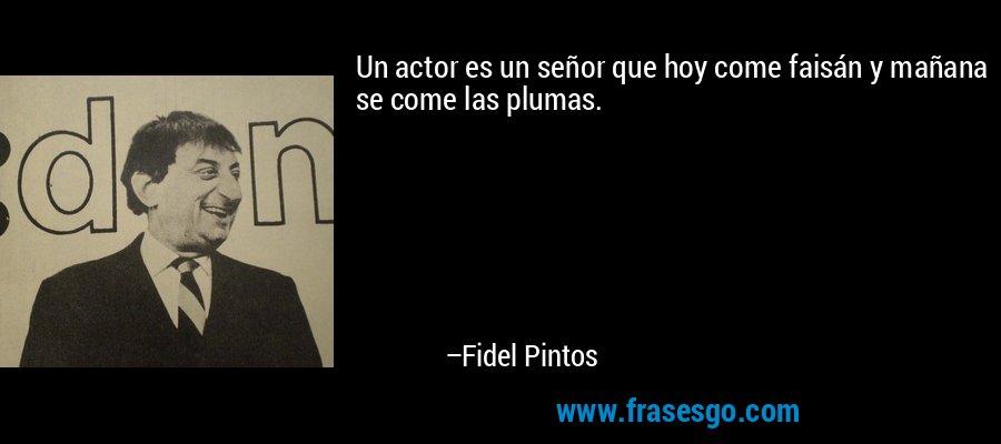 Un actor es un señor que hoy come faisán y mañana se come las plumas. – Fidel Pintos