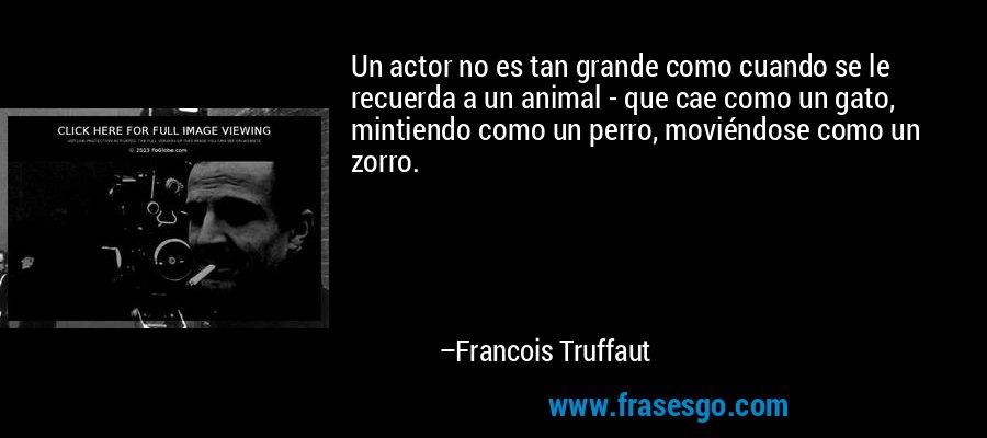 Un actor no es tan grande como cuando se le recuerda a un animal - que cae como un gato, mintiendo como un perro, moviéndose como un zorro. – Francois Truffaut