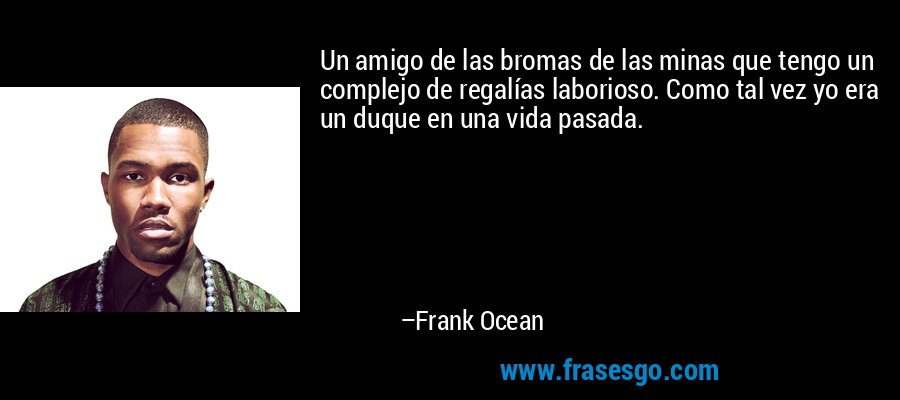 Un amigo de las bromas de las minas que tengo un complejo de regalías laborioso. Como tal vez yo era un duque en una vida pasada. – Frank Ocean