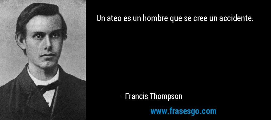 Un ateo es un hombre que se cree un accidente. – Francis Thompson