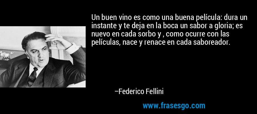 Un buen vino es como una buena película: dura un instante y te deja en la boca un sabor a gloria; es nuevo en cada sorbo y , como ocurre con las películas, nace y renace en cada saboreador. – Federico Fellini