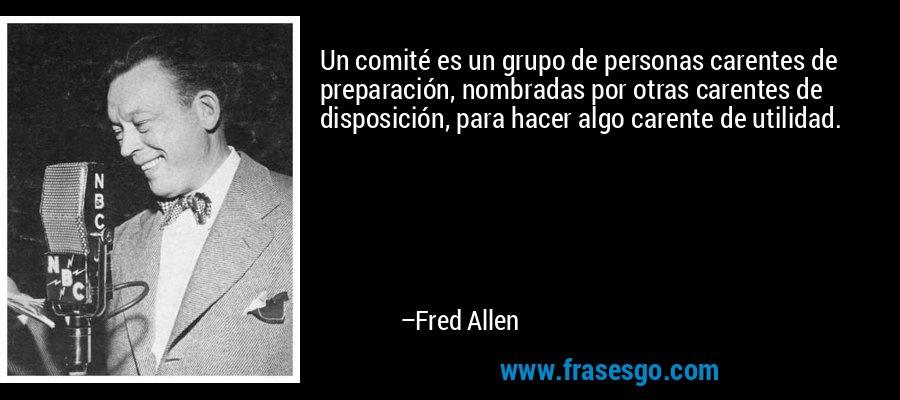 Un comité es un grupo de personas carentes de preparación, nombradas por otras carentes de disposición, para hacer algo carente de utilidad. – Fred Allen