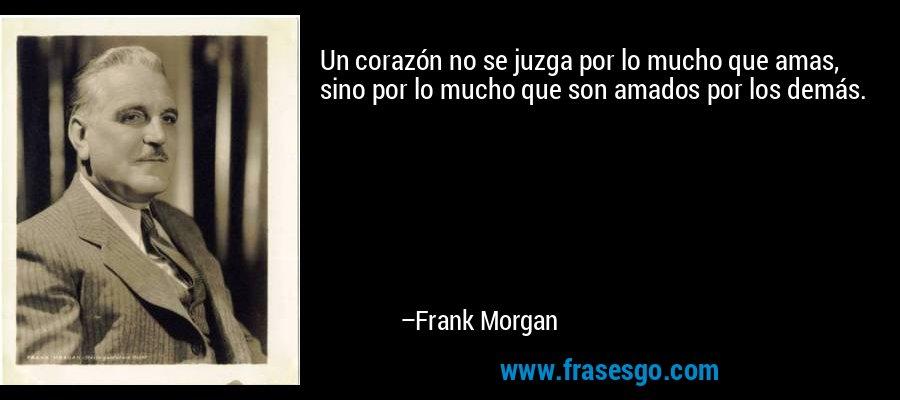 Un corazón no se juzga por lo mucho que amas, sino por lo mucho que son amados por los demás. – Frank Morgan