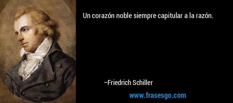 Un corazón noble siempre capitular a la razón. – Friedrich Schiller