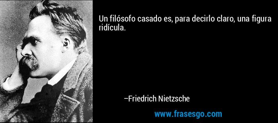 Un filósofo casado es, para decirlo claro, una figura ridícula. – Friedrich Nietzsche