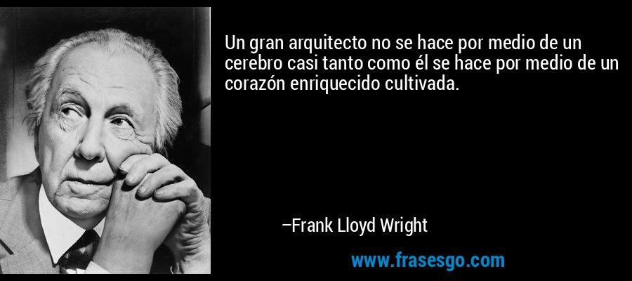 Un gran arquitecto no se hace por medio de un cerebro casi tanto como él se hace por medio de un corazón enriquecido cultivada. – Frank Lloyd Wright