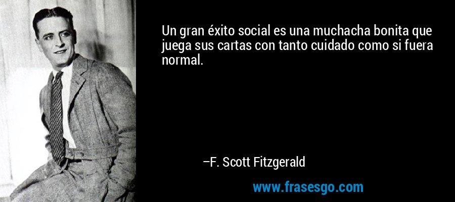 Un gran éxito social es una muchacha bonita que juega sus cartas con tanto cuidado como si fuera normal. – F. Scott Fitzgerald