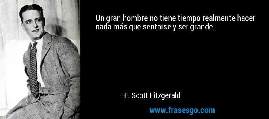 Un gran hombre no tiene tiempo realmente hacer nada más que sentarse y ser grande. – F. Scott Fitzgerald