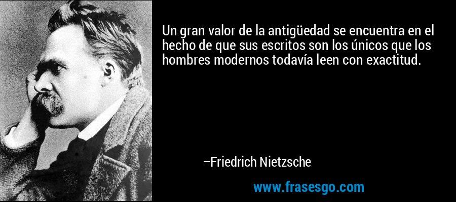 Un gran valor de la antigüedad se encuentra en el hecho de que sus escritos son los únicos que los hombres modernos todavía leen con exactitud. – Friedrich Nietzsche