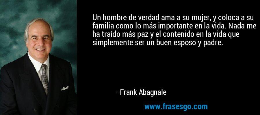 Un hombre de verdad ama a su mujer, y coloca a su familia como lo más importante en la vida. Nada me ha traído más paz y el contenido en la vida que simplemente ser un buen esposo y padre. – Frank Abagnale