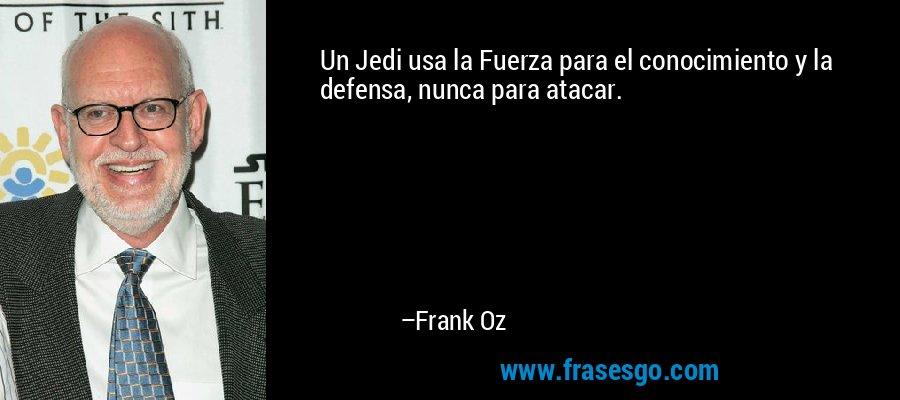 Un Jedi usa la Fuerza para el conocimiento y la defensa, nunca para atacar. – Frank Oz